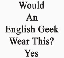 Would An English Geek Wear This? Yes  by supernova23