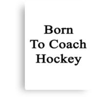 Born To Coach Hockey  Canvas Print