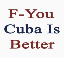 F-You Cuba Is Better  by supernova23