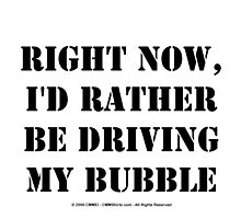 Right Now, I'd Rather Be Driving My Bubble - Black Text by cmmei