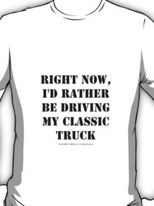 Right Now, I'd Rather Be Driving My Classic Truck - Black Text T-Shirt