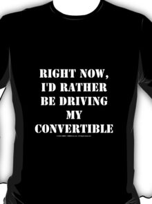 Right Now, I'd Rather Be Driving My Convertible T-Shirt