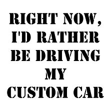 Right Now, I'd Rather Be Driving My Custom Car - Black Text by cmmei