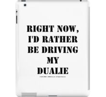 Right Now, I'd Rather Be Driving My Dualie - Black Text iPad Case/Skin
