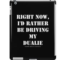 Right Now, I'd Rather Be Driving My Dualie - White Text iPad Case/Skin