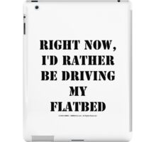 Right Now, I'd Rather Be Driving My Flatbed - Black Text iPad Case/Skin