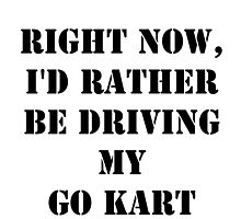 Right Now, I'd Rather Be Driving My Go Kart - Black Text by cmmei