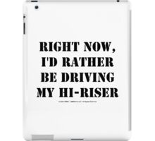 Right Now, I'd Rather Be Driving My Hi-Riser - Black Text iPad Case/Skin