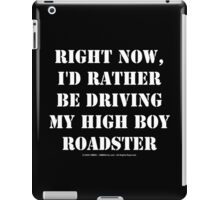 Right Now, I'd Rather Be Driving My High Boy Roadster - White Text iPad Case/Skin