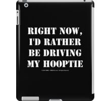 Right Now, I'd Rather Be Driving My Hooptie - White Text iPad Case/Skin