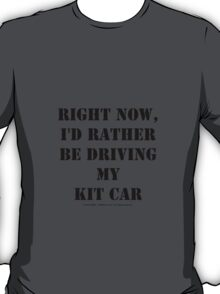 Right Now, I'd Rather Be Driving My Kit Car - Black Text T-Shirt
