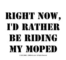 Right Now, I'd Rather Be Riding My Moped - Black Text by cmmei