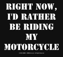 Right Now, I'd Rather Be Riding My Motorcycle - White Text by cmmei