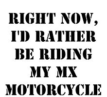 Right Now, I'd Rather Be Riding My MX Motorcycle - Black Text by cmmei