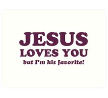 Jesus Loves You But I'm His Favorite Art Print
