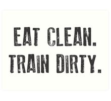 EAT CLEAN. TRAIN DIRTY. Art Print
