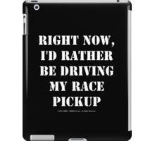 Right Now, I'd Rather Be Driving My Race Pickup - White Text iPad Case/Skin