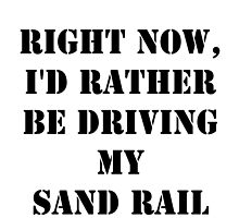 Right Now, I'd Rather Be Driving My Sand Rail - Black Text by cmmei