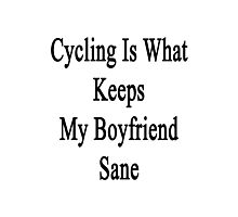 Cycling Is What Keeps My Boyfriend Sane  Photographic Print