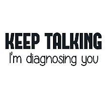 Keep Talking I'm Diagnosing You Photographic Print