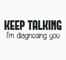 Keep Talking I'm Diagnosing You by TheShirtYurt