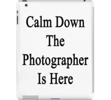 Calm Down The Photographer Is Here  iPad Case/Skin