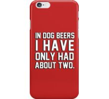 In dog beers I have only had about two iPhone Case/Skin