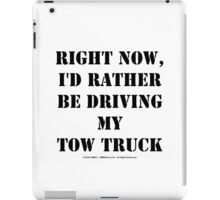 Right Now, I'd Rather Be Driving My Tow Truck - Black Text iPad Case/Skin