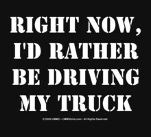 Right Now, I'd Rather Be Driving My Truck - White Text by cmmei