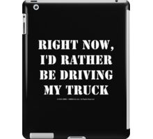 Right Now, I'd Rather Be Driving My Truck - White Text iPad Case/Skin