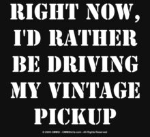 Right Now, I'd Rather Be Driving My Vintage Pickup - White Text by cmmei