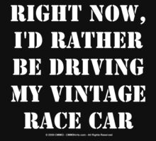 Right Now, I'd Rather Be Driving My Vintage Race Car - White Text by cmmei