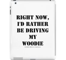 Right Now, I'd Rather Be Driving My Woodie - Black Text iPad Case/Skin