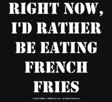 Right Now, I'd Rather Be Eating French Fries - White Text by cmmei
