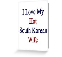I Love My Hot South Korean Wife  Greeting Card