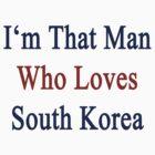 I'm That Man Who Loves South Korea  by supernova23