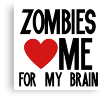 Zombies love me for my brains Canvas Print