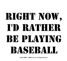 Right Now, I'd Rather Be Playing Baseball - Black Text by cmmei