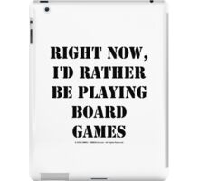 Right Now, I'd Rather Be Playing Board Games - Black Text iPad Case/Skin