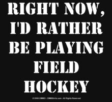 Right Now, I'd Rather Be Playing Field Hockey - White Text by cmmei
