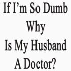 If I'm So Dumb Why Is My Husband A Doctor?  by supernova23