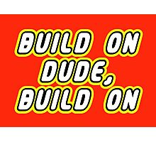 BUILD ON DUDE, BUILD ON Photographic Print