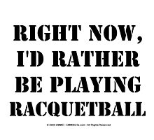 Right Now, I'd Rather Be Playing Racquetball - Black Text by cmmei