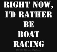 Right Now, I'd Rather Be Boat Racing - White Text by cmmei