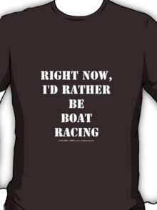 Right Now, I'd Rather Be Boat Racing - White Text T-Shirt
