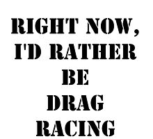 Right Now, I'd Rather Be Drag Racing - Black Text by cmmei