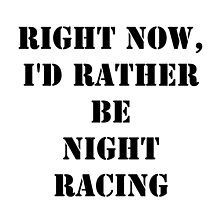 Right Now, I'd Rather Be Night Racing - Black Text by cmmei