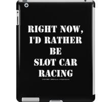 Right Now, I'd Rather Be Slot Car Racing - White Text iPad Case/Skin