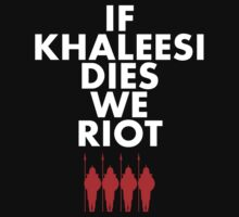 IF KHALEESI DIES WE RIOT.  by Articles & Anecdotes