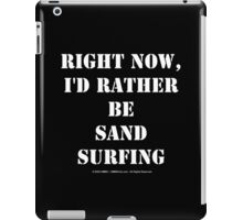 Right Now, I'd Rather Be Sand Surfing - White Text iPad Case/Skin